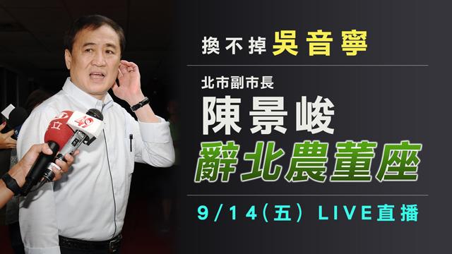 換不掉吳音寧 北市副市長陳景峻辭北農董座